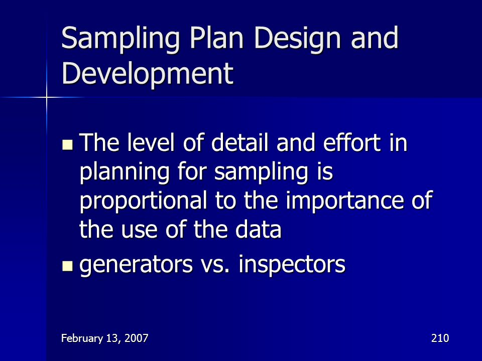 February 13, 2007210 Sampling Plan Design and Development The level of detail and effort in planning for sampling is proportional to the importance of