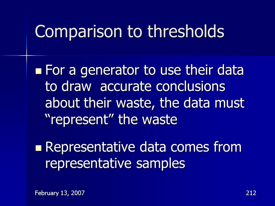 """February 13, 2007212 Comparison to thresholds For a generator to use their data to draw accurate conclusions about their waste, the data must """"represe"""