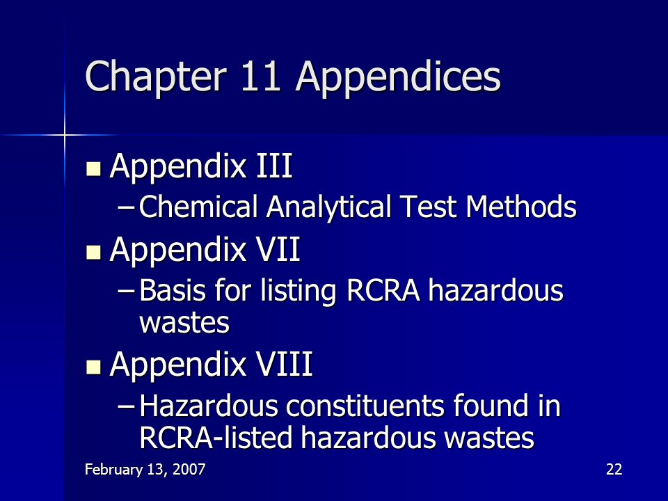 February 13, 200722 Chapter 11 Appendices Appendix III Appendix III –Chemical Analytical Test Methods Appendix VII Appendix VII –Basis for listing RCR