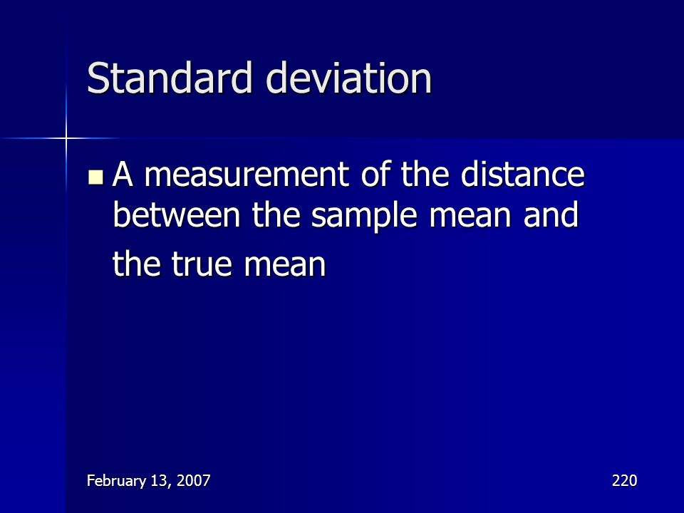 February 13, 2007220 Standard deviation A measurement of the distance between the sample mean and the true mean A measurement of the distance between