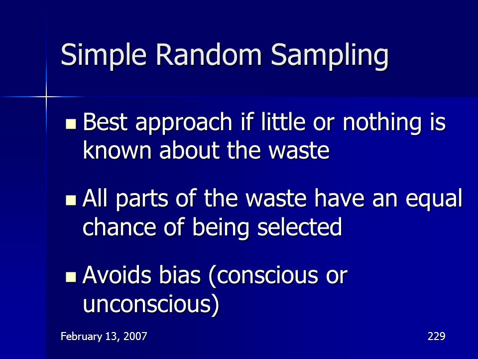February 13, 2007229 Simple Random Sampling Best approach if little or nothing is known about the waste Best approach if little or nothing is known ab