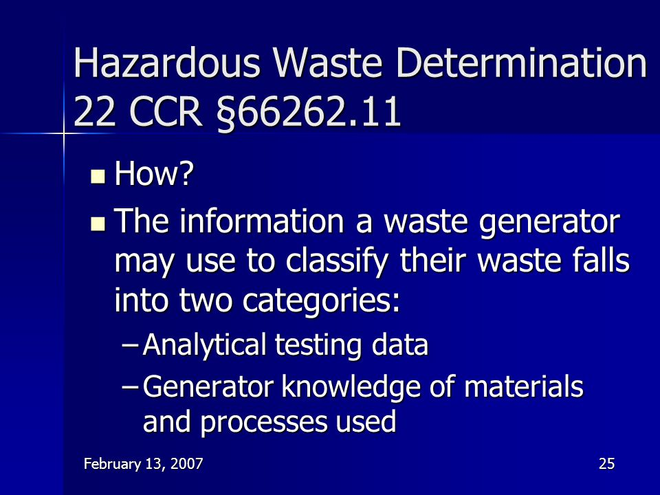 February 13, 200725 Hazardous Waste Determination 22 CCR §66262.11 How? How? The information a waste generator may use to classify their waste falls i