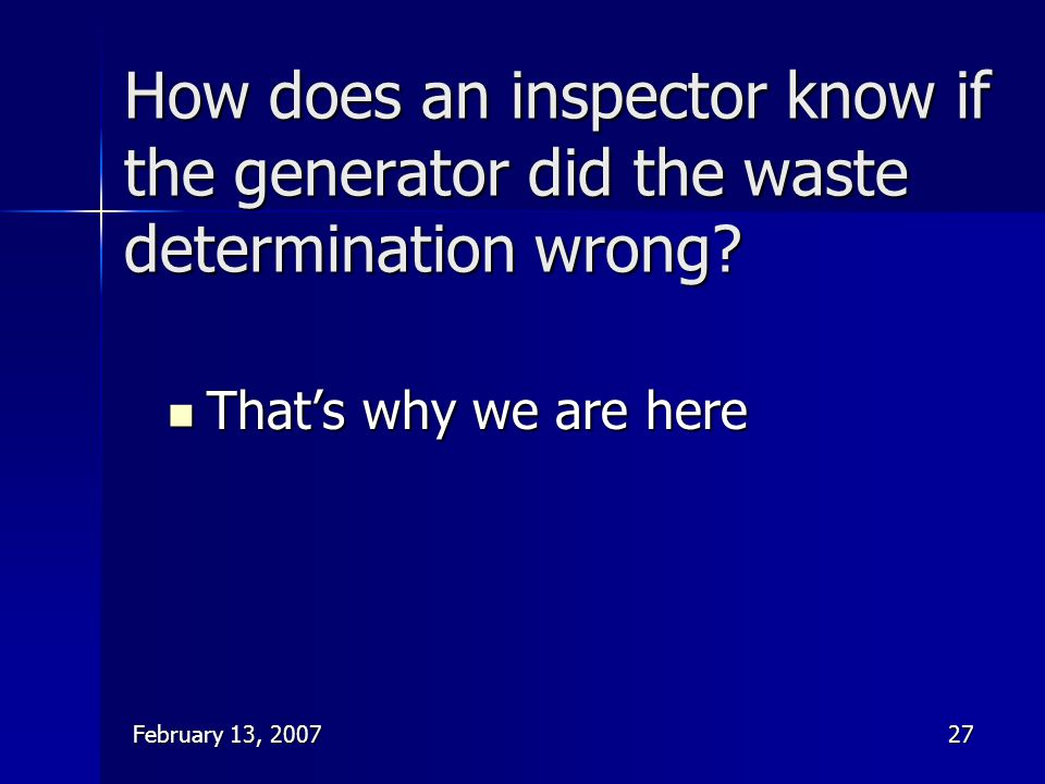 February 13, 200727 How does an inspector know if the generator did the waste determination wrong? That's why we are here That's why we are here