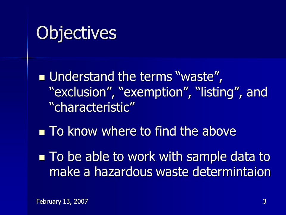"""February 13, 20073 Objectives Understand the terms """"waste"""", """"exclusion"""", """"exemption"""", """"listing"""", and """"characteristic"""" Understand the terms """"waste"""", """"e"""