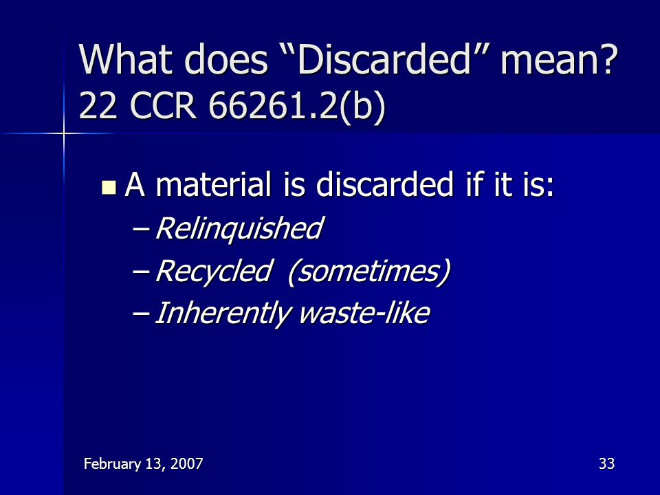 """February 13, 200733 What does """"Discarded"""" mean? 22 CCR 66261.2(b) A material is discarded if it is: A material is discarded if it is: –Relinquished –R"""