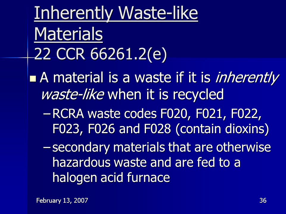 February 13, 200736 Inherently Waste-like Materials 22 CCR 66261.2(e) A material is a waste if it is inherently waste-like when it is recycled A mater