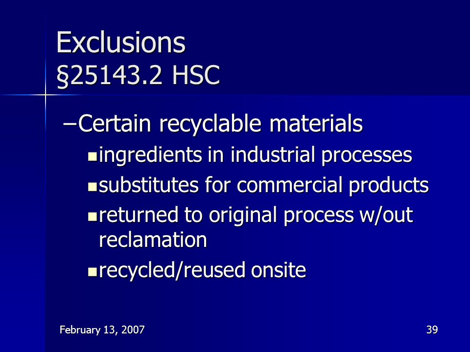 February 13, 200739 Exclusions §25143.2 HSC –Certain recyclable materials ingredients in industrial processes ingredients in industrial processes subs