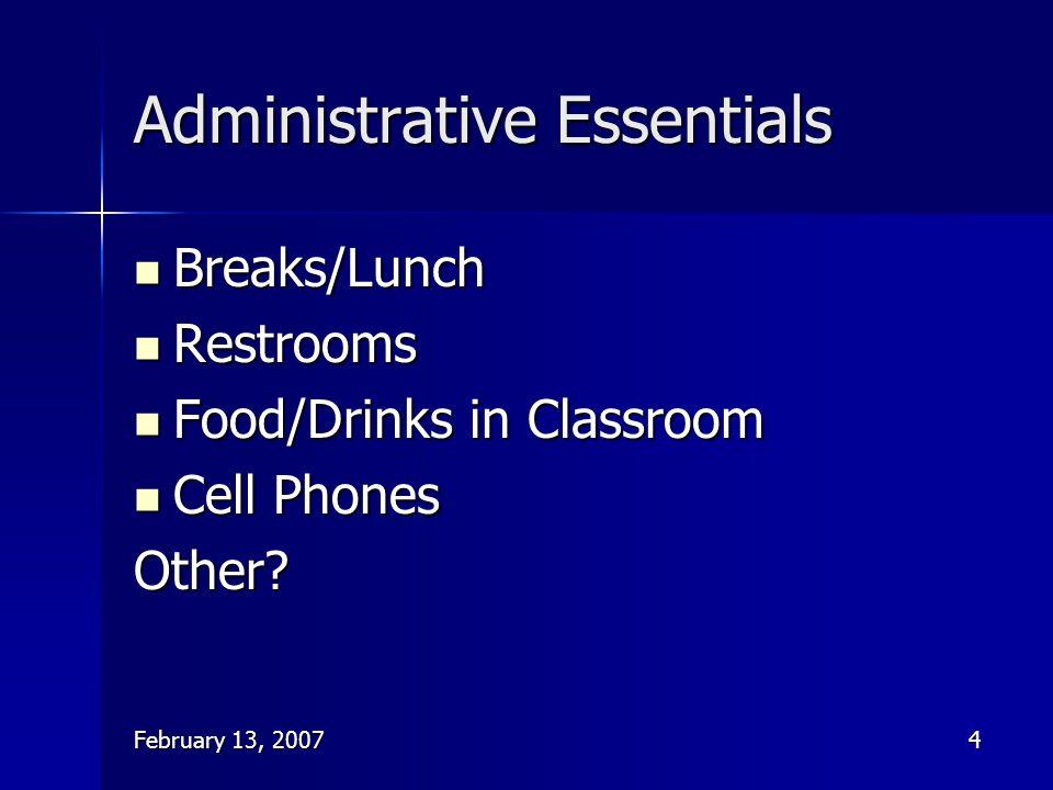 February 13, 20074 Administrative Essentials Breaks/Lunch Breaks/Lunch Restrooms Restrooms Food/Drinks in Classroom Food/Drinks in Classroom Cell Phon