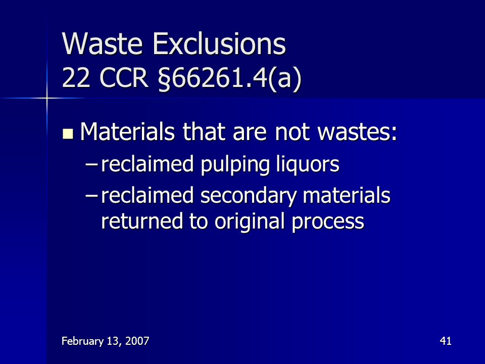 February 13, 200741 Waste Exclusions 22 CCR §66261.4(a) Materials that are not wastes: Materials that are not wastes: –reclaimed pulping liquors –recl