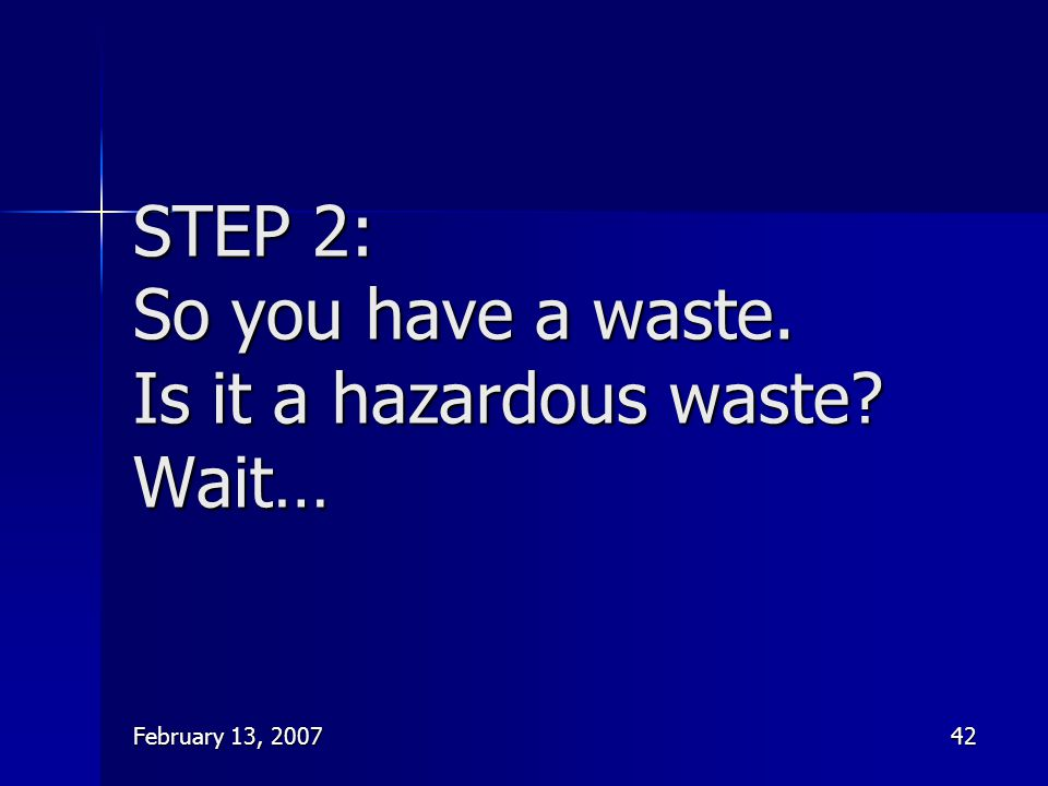 February 13, 200742 STEP 2: So you have a waste. Is it a hazardous waste? Wait…