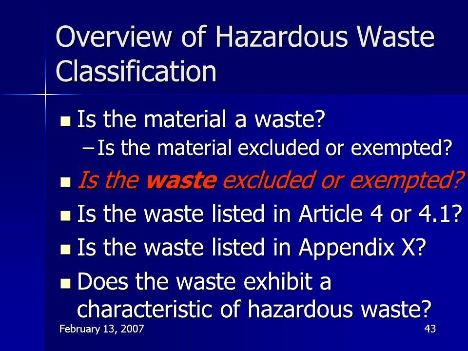 February 13, 200743 Overview of Hazardous Waste Classification Is the material a waste? Is the material a waste? –Is the material excluded or exempted