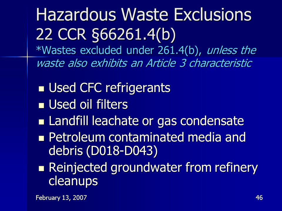 February 13, 200746 Hazardous Waste Exclusions 22 CCR §66261.4(b) *Wastes excluded under 261.4(b), unless the waste also exhibits an Article 3 charact