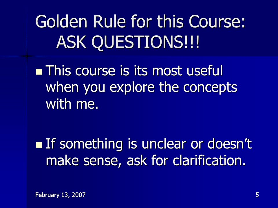 February 13, 20075 Golden Rule for this Course: ASK QUESTIONS!!! This course is its most useful when you explore the concepts with me. This course is