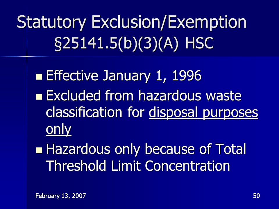 February 13, 200750 Statutory Exclusion/Exemption §25141.5(b)(3)(A) HSC Effective January 1, 1996 Effective January 1, 1996 Excluded from hazardous wa