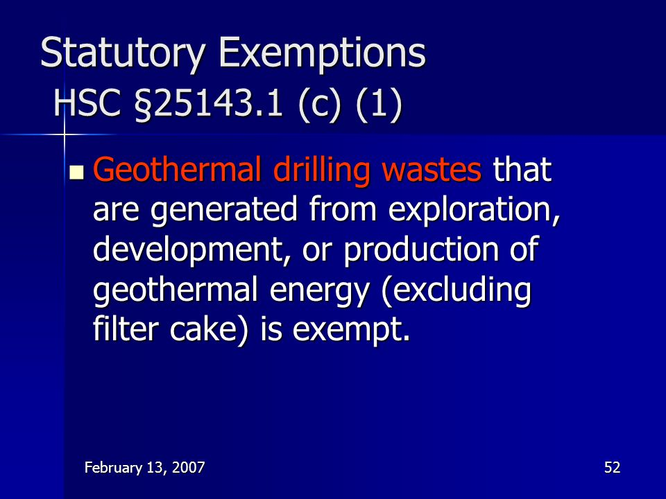 February 13, 200752 Statutory Exemptions HSC §25143.1 (c) (1) Geothermal drilling wastes that are generated from exploration, development, or producti