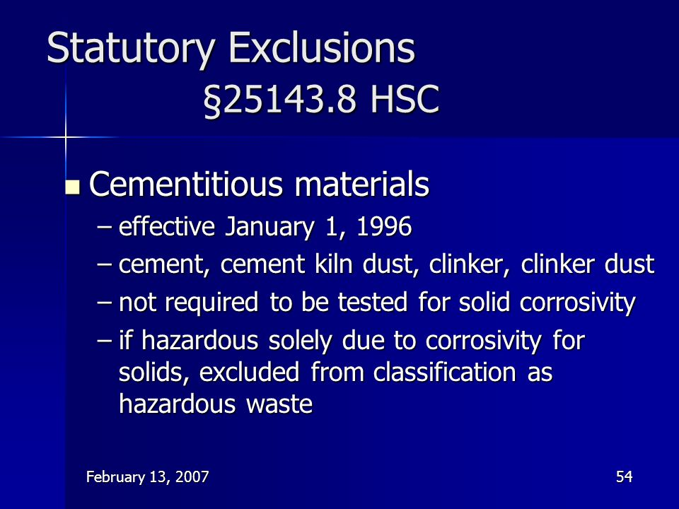 February 13, 200754 Statutory Exclusions §25143.8 HSC Cementitious materials Cementitious materials –effective January 1, 1996 –cement, cement kiln du