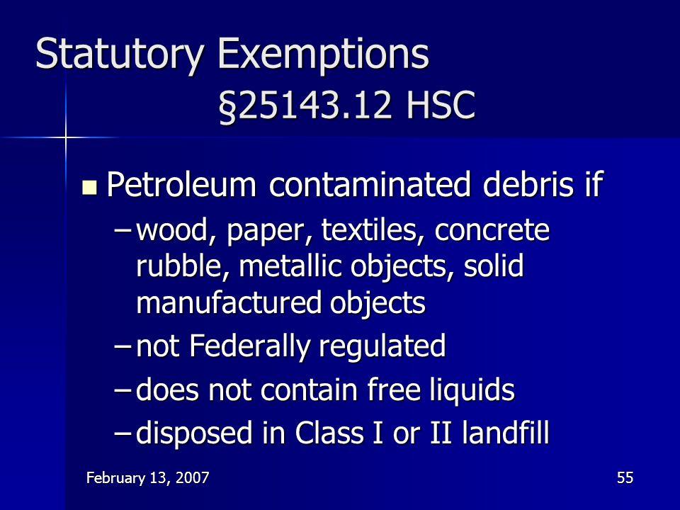 February 13, 200755 Statutory Exemptions §25143.12 HSC Petroleum contaminated debris if Petroleum contaminated debris if –wood, paper, textiles, concr