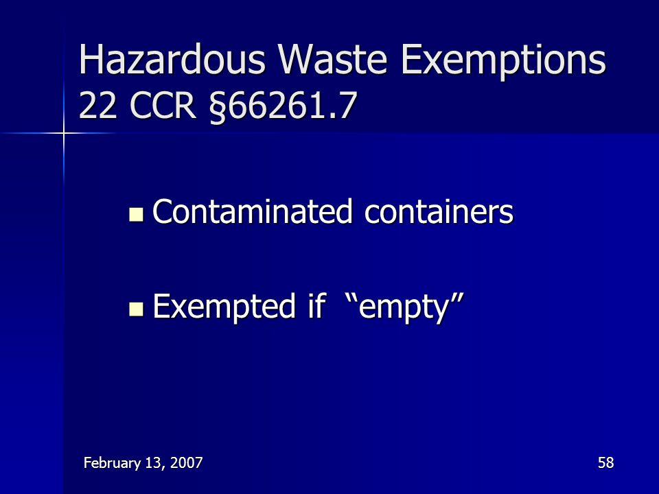 "February 13, 200758 Hazardous Waste Exemptions 22 CCR §66261.7 Contaminated containers Contaminated containers Exempted if ""empty"" Exempted if ""empty"""