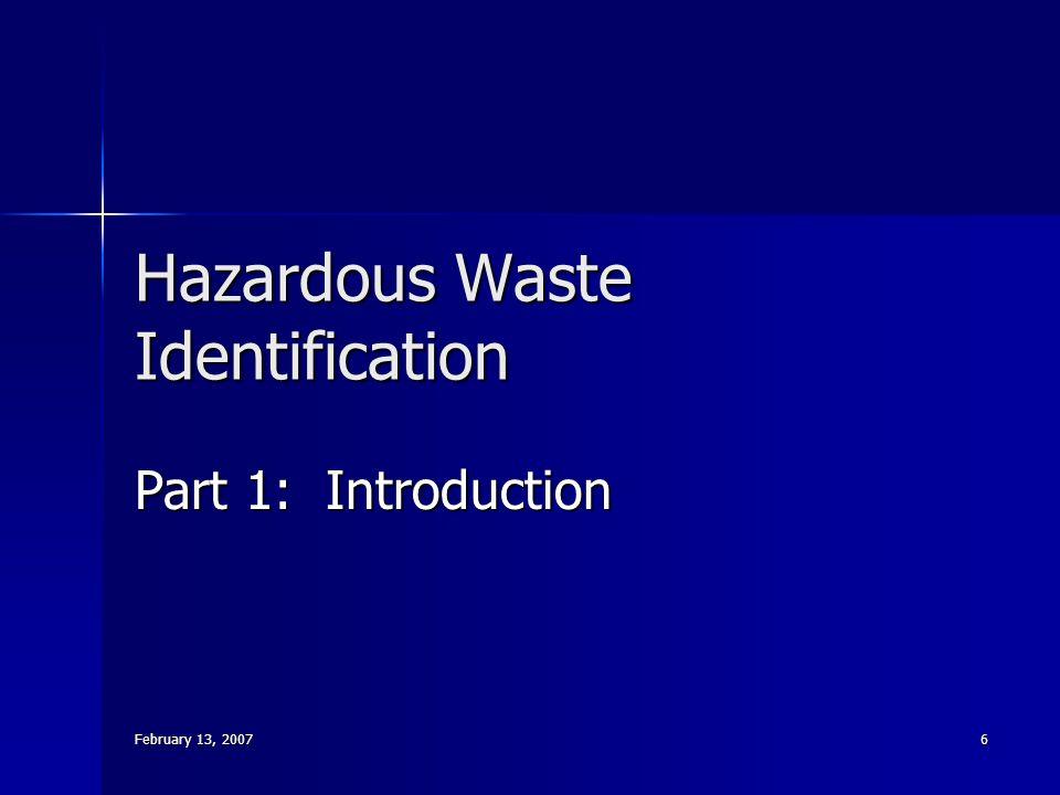 February 13, 2007 6 Hazardous Waste Identification Part 1: Introduction