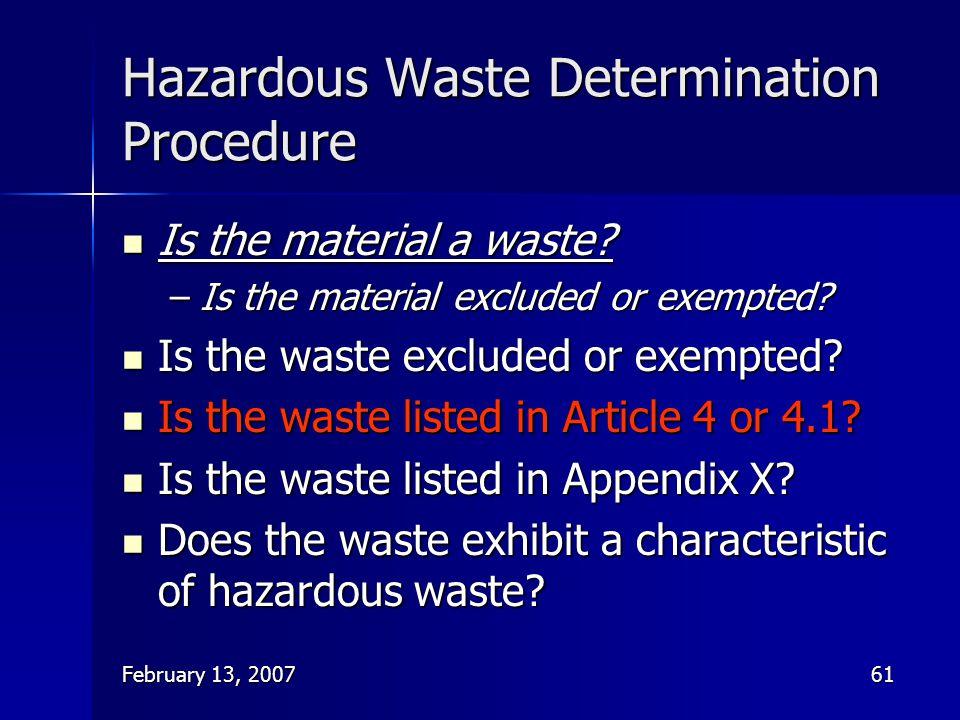 February 13, 200761 Hazardous Waste Determination Procedure Is the material a waste? Is the material a waste? –Is the material excluded or exempted? I
