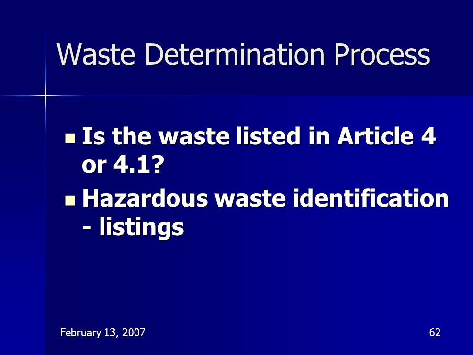 February 13, 200762 Waste Determination Process Is the waste listed in Article 4 or 4.1? Is the waste listed in Article 4 or 4.1? Hazardous waste iden