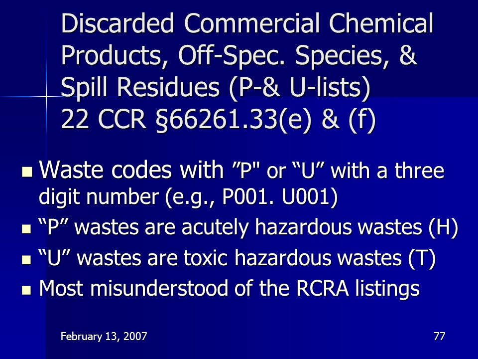 February 13, 200777 Discarded Commercial Chemical Products, Off-Spec. Species, & Spill Residues (P-& U-lists) 22 CCR §66261.33(e) & (f) Waste codes wi