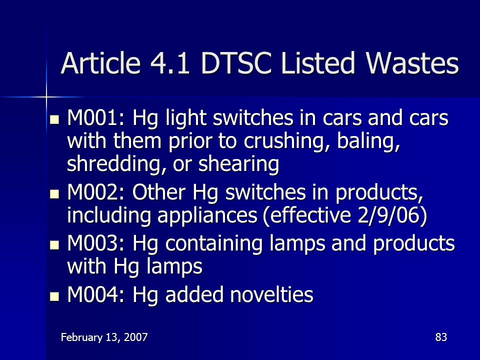 February 13, 200783 Article 4.1 DTSC Listed Wastes M001: Hg light switches in cars and cars with them prior to crushing, baling, shredding, or shearin