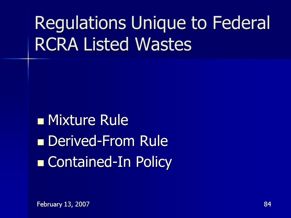 February 13, 200784 Regulations Unique to Federal RCRA Listed Wastes Mixture Rule Mixture Rule Derived-From Rule Derived-From Rule Contained-In Policy