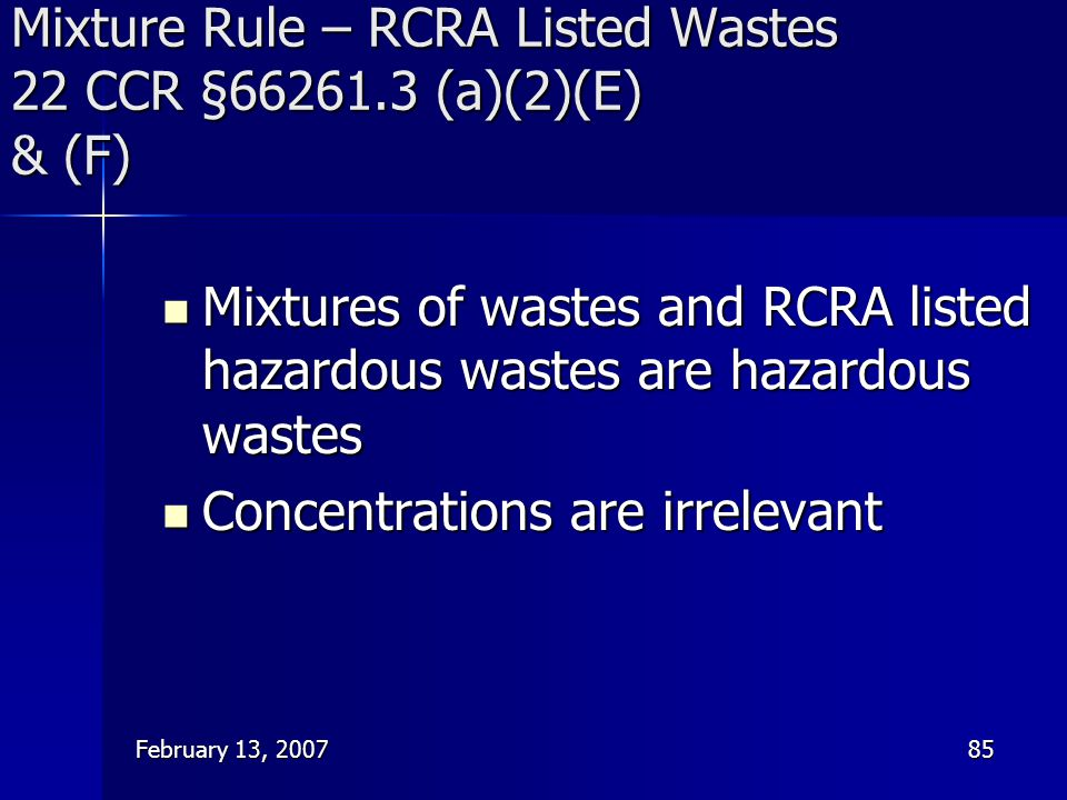 February 13, 200785 Mixture Rule – RCRA Listed Wastes 22 CCR §66261.3 (a)(2)(E) & (F) Mixtures of wastes and RCRA listed hazardous wastes are hazardou