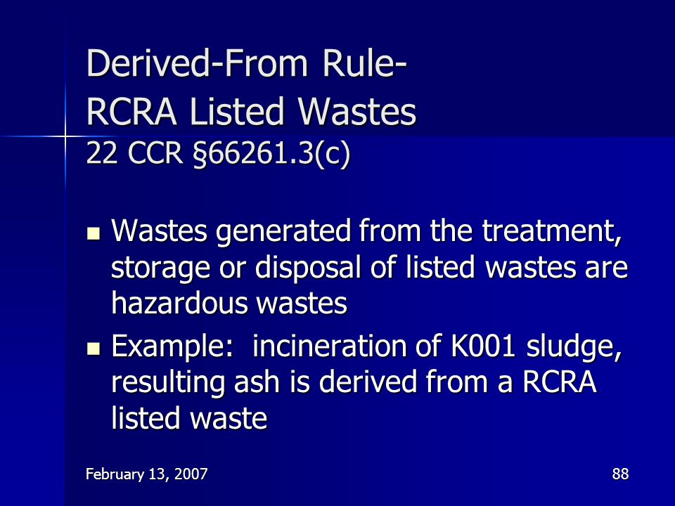 February 13, 200788 Derived-From Rule- RCRA Listed Wastes 22 CCR §66261.3(c) Wastes generated from the treatment, storage or disposal of listed wastes
