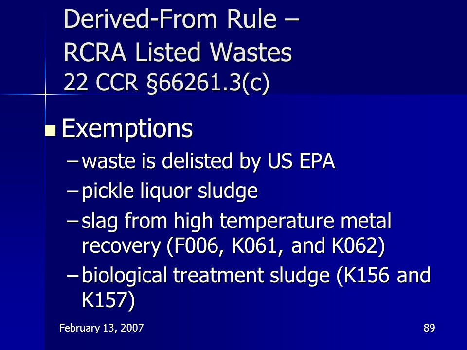 February 13, 200789 Derived-From Rule – RCRA Listed Wastes 22 CCR §66261.3(c) Exemptions Exemptions –waste is delisted by US EPA –pickle liquor sludge
