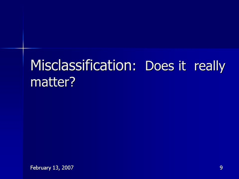 February 13, 20079 Misclassification : Does it really matter?