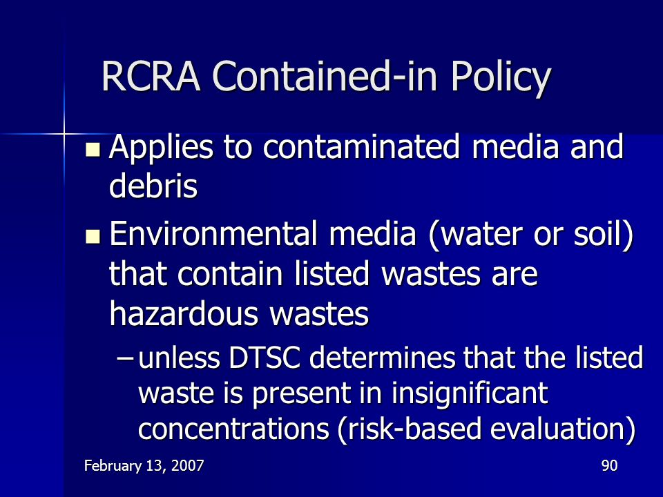 February 13, 200790 RCRA Contained-in Policy Applies to contaminated media and debris Applies to contaminated media and debris Environmental media (wa