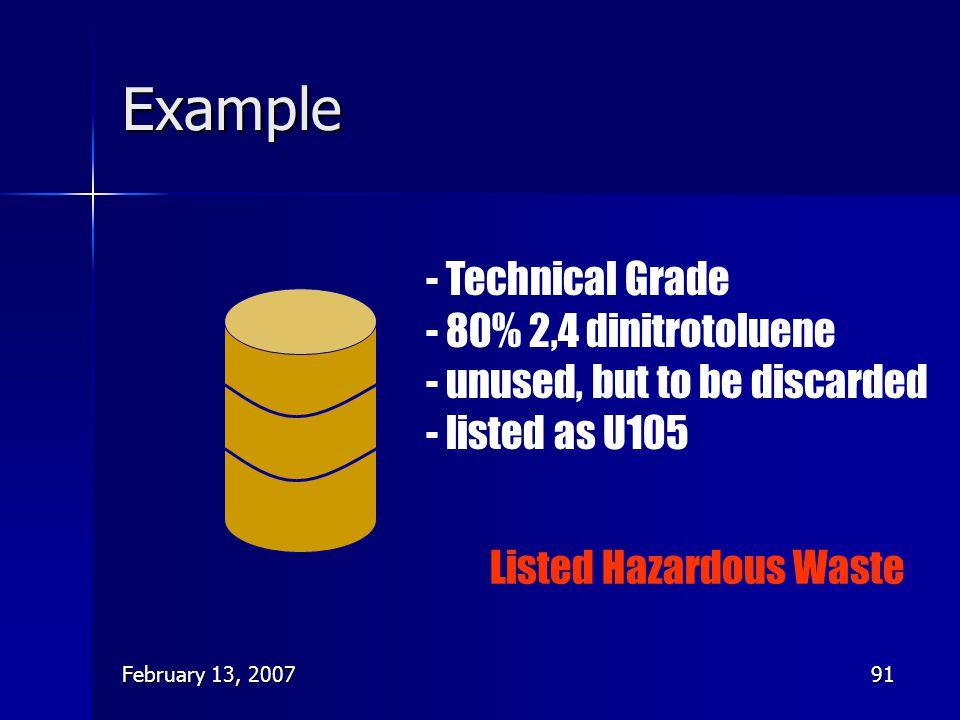 February 13, 200791 Example - Technical Grade - 80% 2,4 dinitrotoluene - unused, but to be discarded - listed as U105 Listed Hazardous Waste