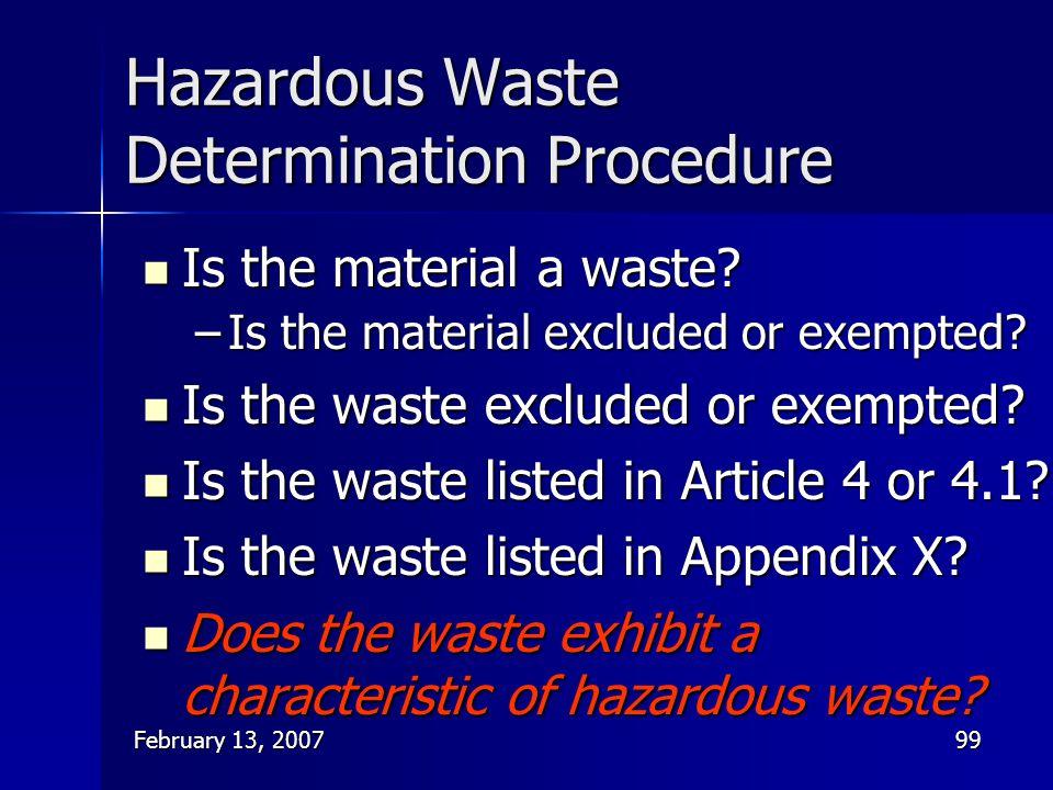 February 13, 200799 Hazardous Waste Determination Procedure Is the material a waste? Is the material a waste? –Is the material excluded or exempted? I