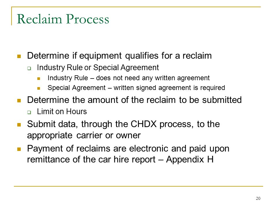 20 Reclaim Process Determine if equipment qualifies for a reclaim  Industry Rule or Special Agreement Industry Rule – does not need any written agreement Special Agreement – written signed agreement is required Determine the amount of the reclaim to be submitted  Limit on Hours Submit data, through the CHDX process, to the appropriate carrier or owner Payment of reclaims are electronic and paid upon remittance of the car hire report – Appendix H