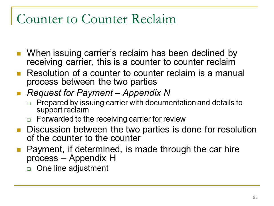 25 Counter to Counter Reclaim When issuing carrier's reclaim has been declined by receiving carrier, this is a counter to counter reclaim Resolution of a counter to counter reclaim is a manual process between the two parties Request for Payment – Appendix N  Prepared by issuing carrier with documentation and details to support reclaim  Forwarded to the receiving carrier for review Discussion between the two parties is done for resolution of the counter to the counter Payment, if determined, is made through the car hire process – Appendix H  One line adjustment