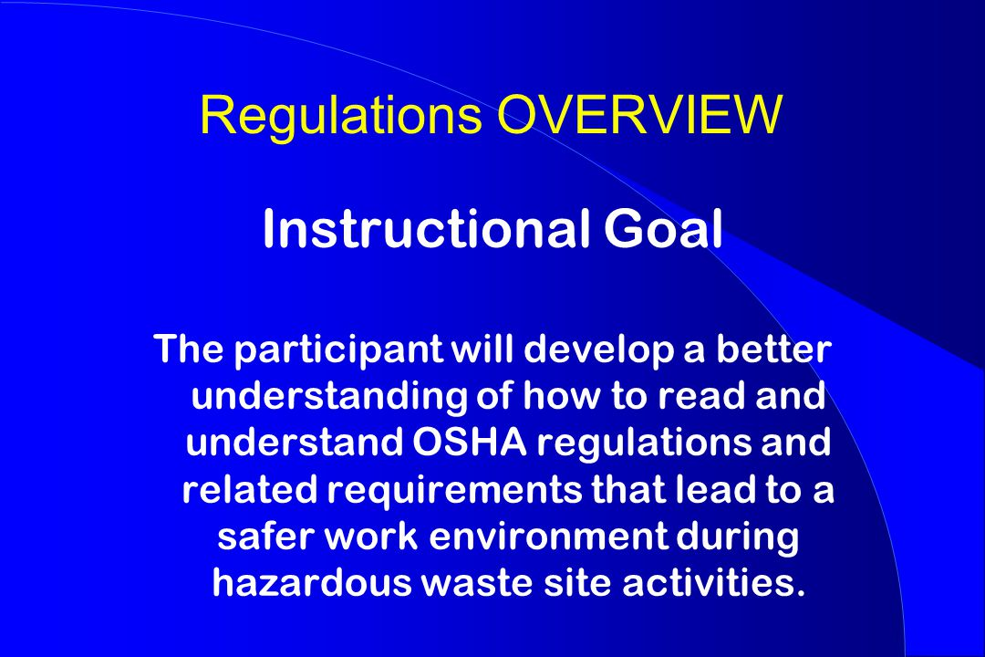 Regulations OVERVIEW Instructional Goal The participant will develop a better understanding of how to read and understand OSHA regulations and related requirements that lead to a safer work environment during hazardous waste site activities.