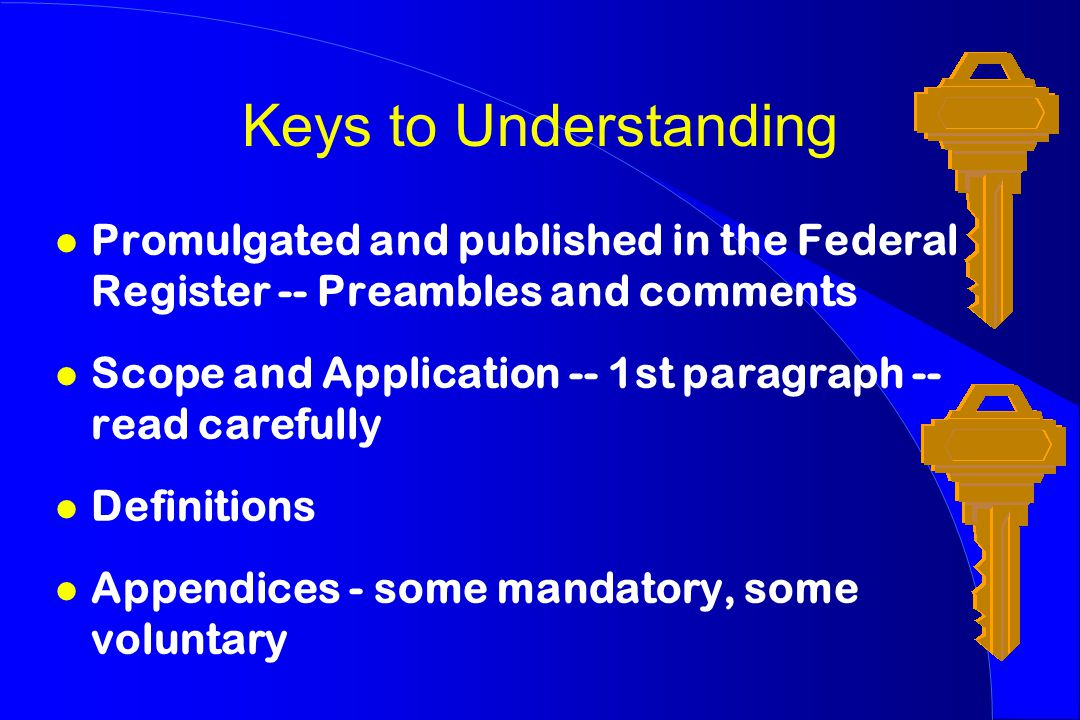 Keys to Understanding l Promulgated and published in the Federal Register -- Preambles and comments l Scope and Application -- 1st paragraph -- read carefully l Definitions l Appendices - some mandatory, some voluntary