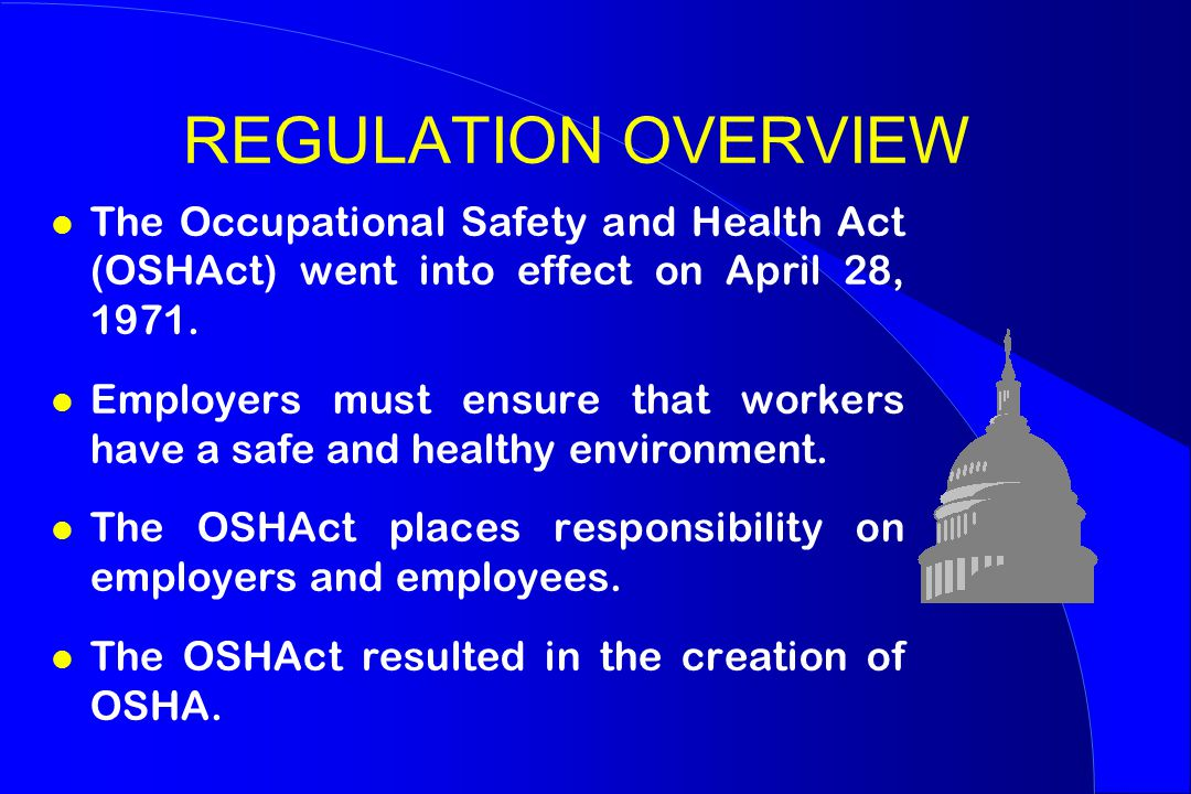 REGULATION OVERVIEW l The Occupational Safety and Health Act (OSHAct) went into effect on April 28, 1971.