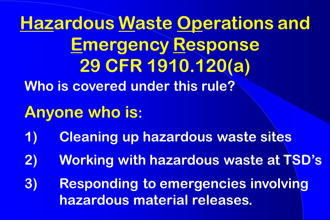 Hazardous Waste Operations and Emergency Response 29 CFR 1910.120(a) Who is covered under this rule.