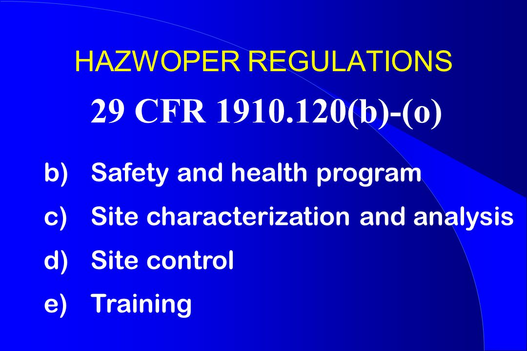 HAZWOPER REGULATIONS b) Safety and health program c) Site characterization and analysis d) Site control e) Training 29 CFR 1910.120(b)-(o)