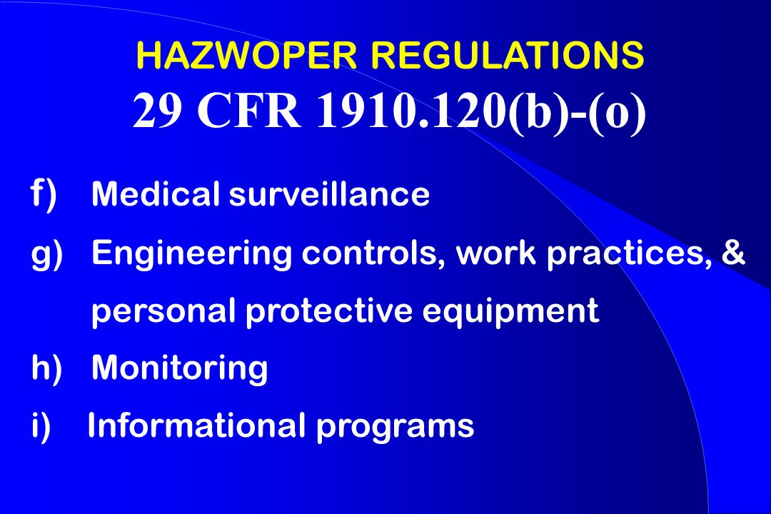 HAZWOPER REGULATIONS 29 CFR 1910.120(b)-(o) f) Medical surveillance g) Engineering controls, work practices, & personal protective equipment h) Monitoring i) Informational programs