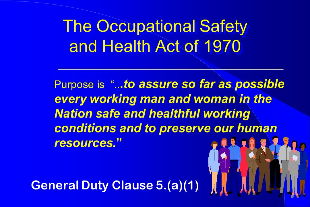 The Occupational Safety and Health Act of 1970 Purpose is ...to assure so far as possible every working man and woman in the Nation safe and healthful working conditions and to preserve our human resources. General Duty Clause 5.(a)(1)