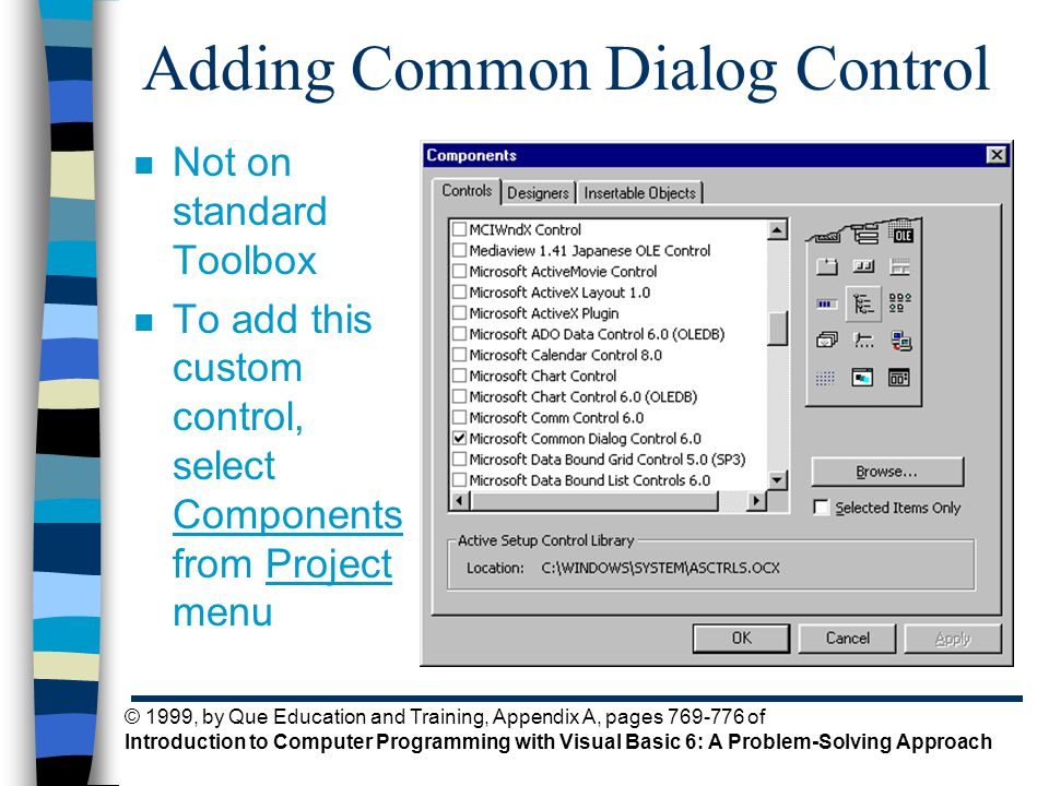 © 1999, by Que Education and Training, Appendix A, pages 769-776 of Introduction to Computer Programming with Visual Basic 6: A Problem-Solving Approach Adding Common Dialog Control n Not on standard Toolbox n To add this custom control, select Components from Project menu
