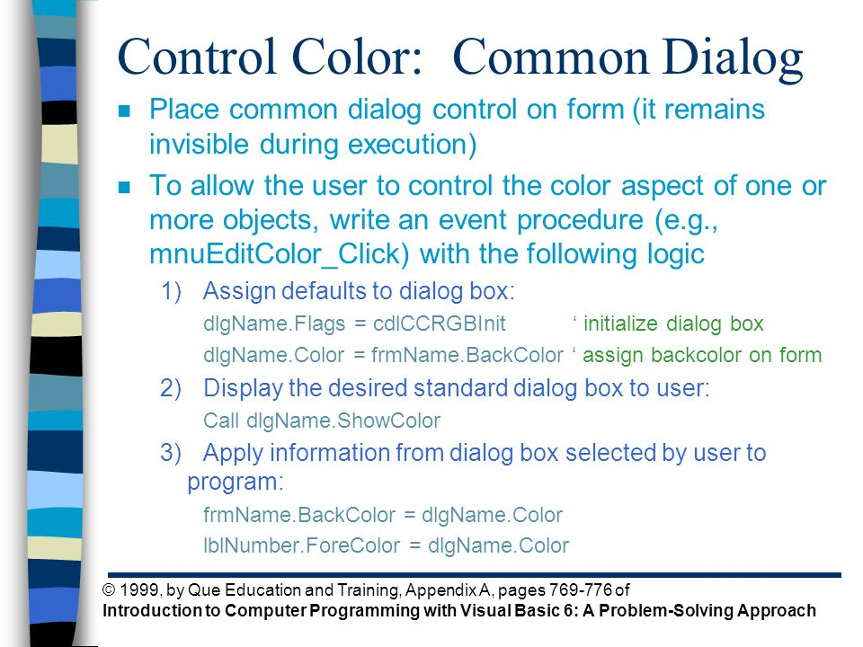 © 1999, by Que Education and Training, Appendix A, pages 769-776 of Introduction to Computer Programming with Visual Basic 6: A Problem-Solving Approach Control Color: Common Dialog n Place common dialog control on form (it remains invisible during execution) n To allow the user to control the color aspect of one or more objects, write an event procedure (e.g., mnuEditColor_Click) with the following logic 1)Assign defaults to dialog box: dlgName.Flags = cdlCCRGBInit ' initialize dialog box dlgName.Color = frmName.BackColor ' assign backcolor on form 2)Display the desired standard dialog box to user: Call dlgName.ShowColor 3)Apply information from dialog box selected by user to program: frmName.BackColor = dlgName.Color lblNumber.ForeColor = dlgName.Color