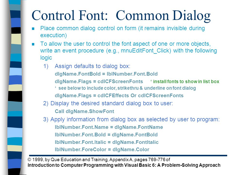 © 1999, by Que Education and Training, Appendix A, pages 769-776 of Introduction to Computer Programming with Visual Basic 6: A Problem-Solving Approach Control Font: Common Dialog n Place common dialog control on form (it remains invisible during execution) n To allow the user to control the font aspect of one or more objects, write an event procedure (e.g., mnuEditFont_Click) with the following logic 1)Assign defaults to dialog box: dlgName.FontBold = lblNumber.Font.Bold dlgName.Flags = cdlCFScreenFonts ' install fonts to show in list box ' see below to include color, strikethru & underline on font dialog dlgName.Flags = cdlCFEffects Or cdlCFScreenFonts 2)Display the desired standard dialog box to user: Call dlgName.ShowFont 3)Apply information from dialog box as selected by user to program: lblNumber.Font.Name = dlgName.FontName lblNumber.Font.Bold = dlgName.FontBold lblNumber.Font.Italic = dlgName.FontItalic lblNumber.ForeColor = dlgName.Color