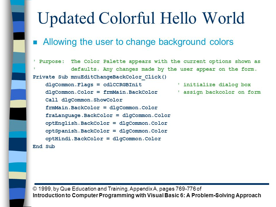 © 1999, by Que Education and Training, Appendix A, pages 769-776 of Introduction to Computer Programming with Visual Basic 6: A Problem-Solving Approach Updated Colorful Hello World n Allowing the user to change background colors Purpose: The Color Palette appears with the current options shown as defaults.