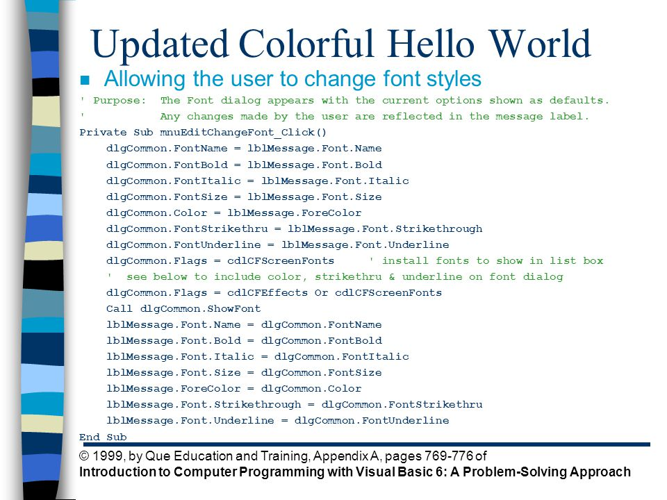 © 1999, by Que Education and Training, Appendix A, pages 769-776 of Introduction to Computer Programming with Visual Basic 6: A Problem-Solving Approach Updated Colorful Hello World n Allowing the user to change font styles Purpose: The Font dialog appears with the current options shown as defaults.