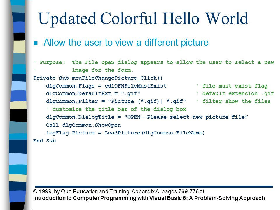 © 1999, by Que Education and Training, Appendix A, pages 769-776 of Introduction to Computer Programming with Visual Basic 6: A Problem-Solving Approach Updated Colorful Hello World n Allow the user to view a different picture Purpose: The File open dialog appears to allow the user to select a new image for the form.
